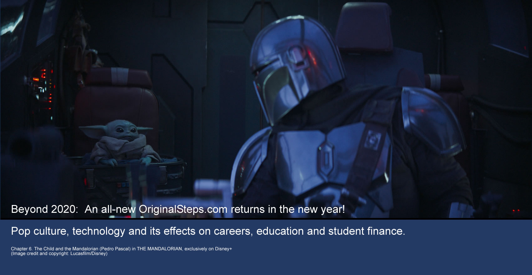 Beyond 2020:  An all-new OriginalSteps.com returns in the new year! Pop culture, technology and its effects on careers, education and student finance. Image details: Chapter 6. The Child and the Mandalorian (Pedro Pascal) in THE MANDALORIAN, exclusively on Disney+ (Image credit and copyright: Lucasfilm/Disney)